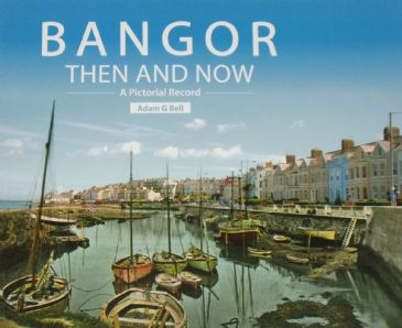 Bangor Then and Now - A Pictorial Record, by Adam G Bell